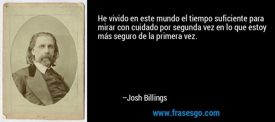 He vivido en este mundo el tiempo suficiente para mirar con cuidado por segunda vez en lo que estoy más seguro de la primera vez. – Josh Billings