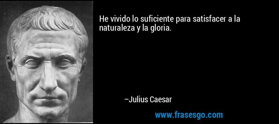He vivido lo suficiente para satisfacer a la naturaleza y la gloria. – Julius Caesar
