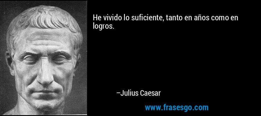 He vivido lo suficiente, tanto en años como en logros. – Julius Caesar