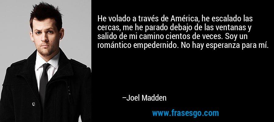 He volado a través de América, he escalado las cercas, me he parado debajo de las ventanas y salido de mi camino cientos de veces. Soy un romántico empedernido. No hay esperanza para mí. – Joel Madden
