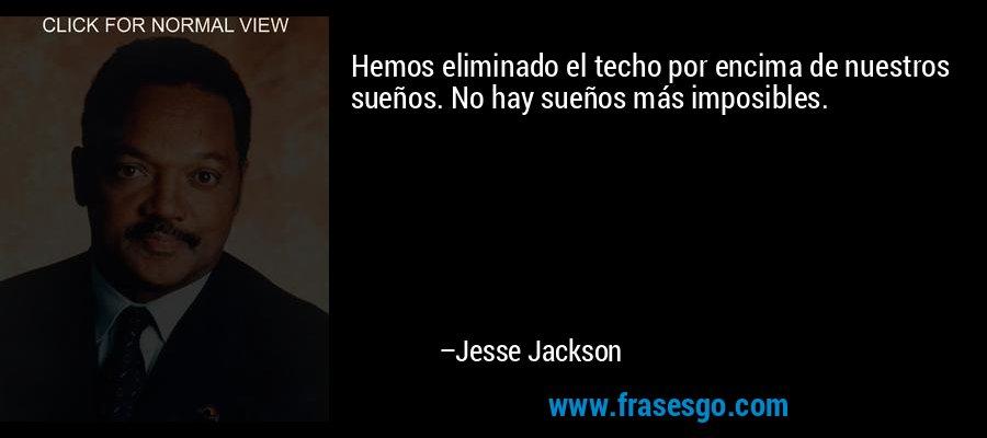 Hemos eliminado el techo por encima de nuestros sueños. No hay sueños más imposibles. – Jesse Jackson
