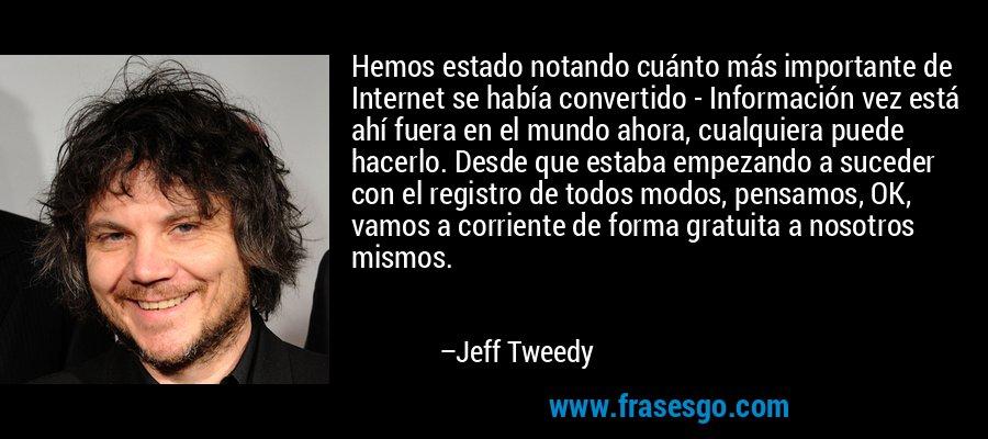 Hemos estado notando cuánto más importante de Internet se había convertido - Información vez está ahí fuera en el mundo ahora, cualquiera puede hacerlo. Desde que estaba empezando a suceder con el registro de todos modos, pensamos, OK, vamos a corriente de forma gratuita a nosotros mismos. – Jeff Tweedy