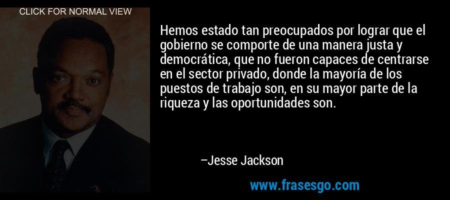 Hemos estado tan preocupados por lograr que el gobierno se comporte de una manera justa y democrática, que no fueron capaces de centrarse en el sector privado, donde la mayoría de los puestos de trabajo son, en su mayor parte de la riqueza y las oportunidades son. – Jesse Jackson