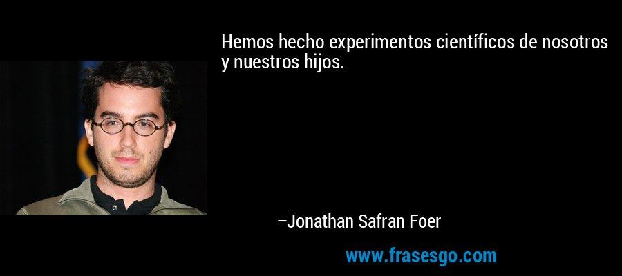 Hemos hecho experimentos científicos de nosotros y nuestros hijos. – Jonathan Safran Foer