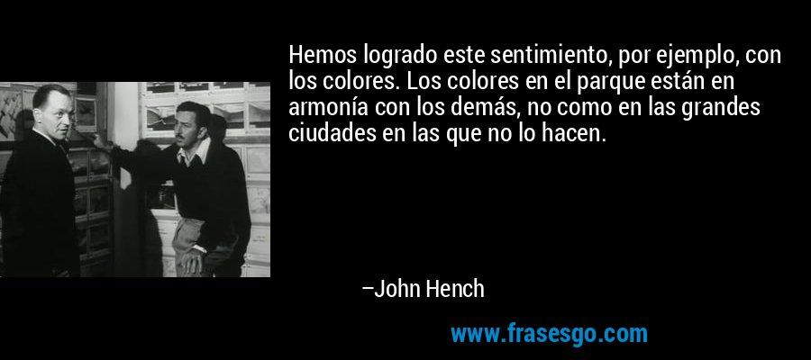 Hemos logrado este sentimiento, por ejemplo, con los colores. Los colores en el parque están en armonía con los demás, no como en las grandes ciudades en las que no lo hacen. – John Hench