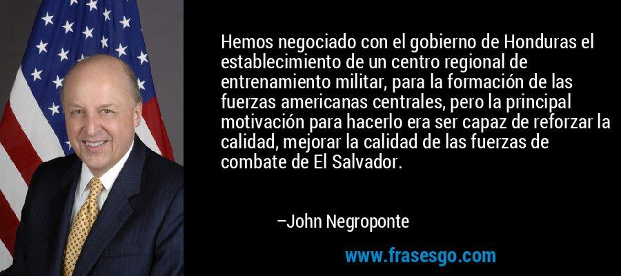 Hemos negociado con el gobierno de Honduras el establecimiento de un centro regional de entrenamiento militar, para la formación de las fuerzas americanas centrales, pero la principal motivación para hacerlo era ser capaz de reforzar la calidad, mejorar la calidad de las fuerzas de combate de El Salvador. – John Negroponte