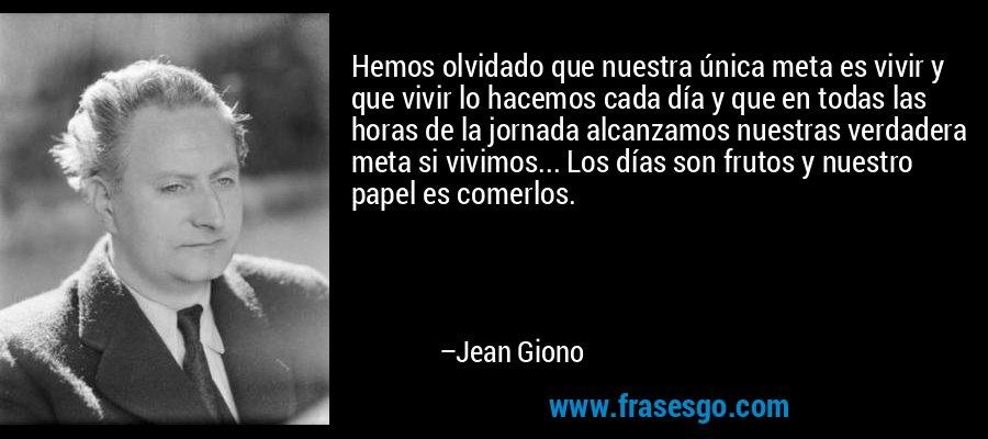 Hemos olvidado que nuestra única meta es vivir y que vivir lo hacemos cada día y que en todas las horas de la jornada alcanzamos nuestras verdadera meta si vivimos... Los días son frutos y nuestro papel es comerlos. – Jean Giono