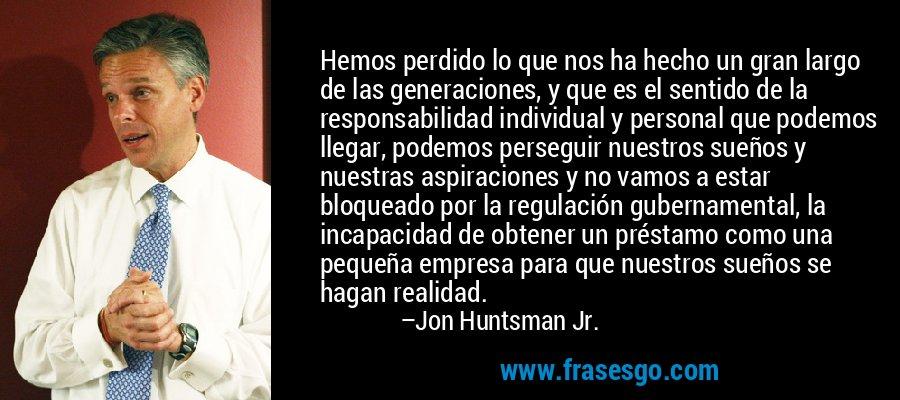 Hemos perdido lo que nos ha hecho un gran largo de las generaciones, y que es el sentido de la responsabilidad individual y personal que podemos llegar, podemos perseguir nuestros sueños y nuestras aspiraciones y no vamos a estar bloqueado por la regulación gubernamental, la incapacidad de obtener un préstamo como una pequeña empresa para que nuestros sueños se hagan realidad. – Jon Huntsman Jr.