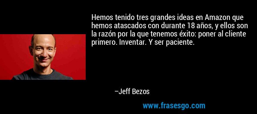 Hemos tenido tres grandes ideas en Amazon que hemos atascados con durante 18 años, y ellos son la razón por la que tenemos éxito: poner al cliente primero. Inventar. Y ser paciente. – Jeff Bezos