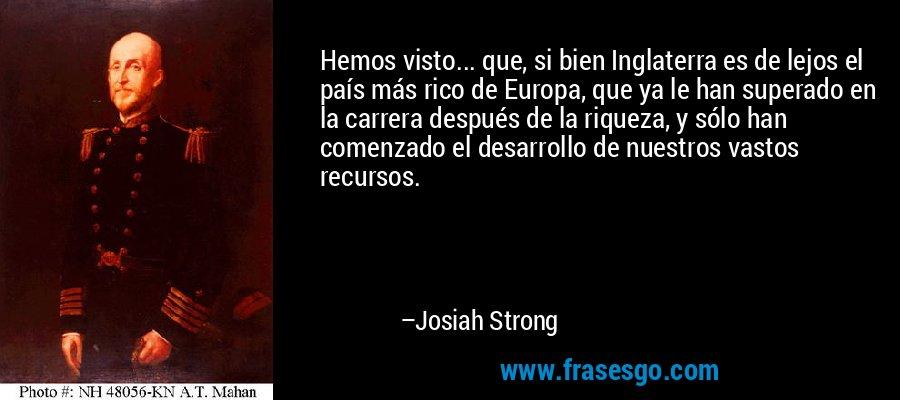 Hemos visto... que, si bien Inglaterra es de lejos el país más rico de Europa, que ya le han superado en la carrera después de la riqueza, y sólo han comenzado el desarrollo de nuestros vastos recursos. – Josiah Strong