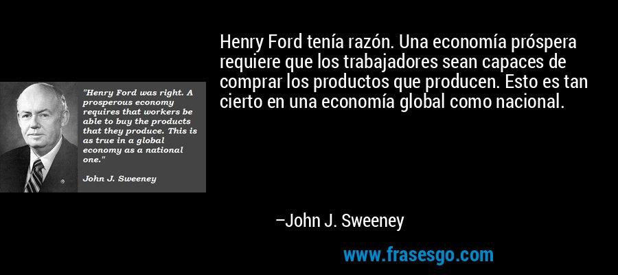 Henry Ford tenía razón. Una economía próspera requiere que los trabajadores sean capaces de comprar los productos que producen. Esto es tan cierto en una economía global como nacional. – John J. Sweeney