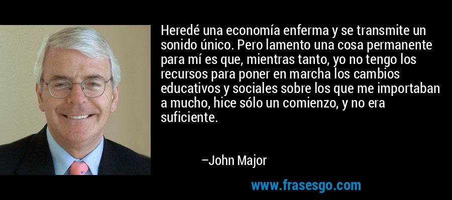 Heredé una economía enferma y se transmite un sonido único. Pero lamento una cosa permanente para mí es que, mientras tanto, yo no tengo los recursos para poner en marcha los cambios educativos y sociales sobre los que me importaban a mucho, hice sólo un comienzo, y no era suficiente. – John Major