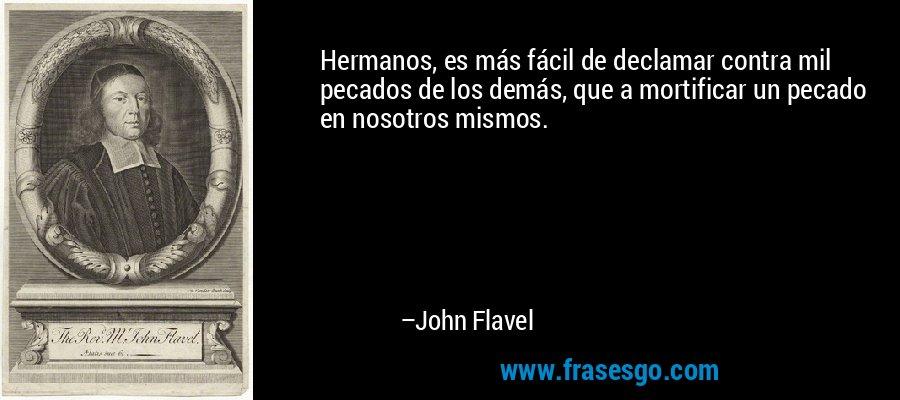Hermanos, es más fácil de declamar contra mil pecados de los demás, que a mortificar un pecado en nosotros mismos. – John Flavel