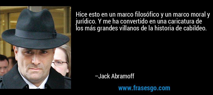 Hice esto en un marco filosófico y un marco moral y jurídico. Y me ha convertido en una caricatura de los más grandes villanos de la historia de cabildeo. – Jack Abramoff