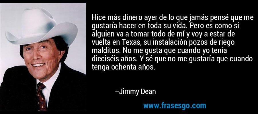 Hice más dinero ayer de lo que jamás pensé que me gustaría hacer en toda su vida. Pero es como si alguien va a tomar todo de mí y voy a estar de vuelta en Texas, su instalación pozos de riego malditos. No me gusta que cuando yo tenía dieciséis años. Y sé que no me gustaría que cuando tenga ochenta años. – Jimmy Dean