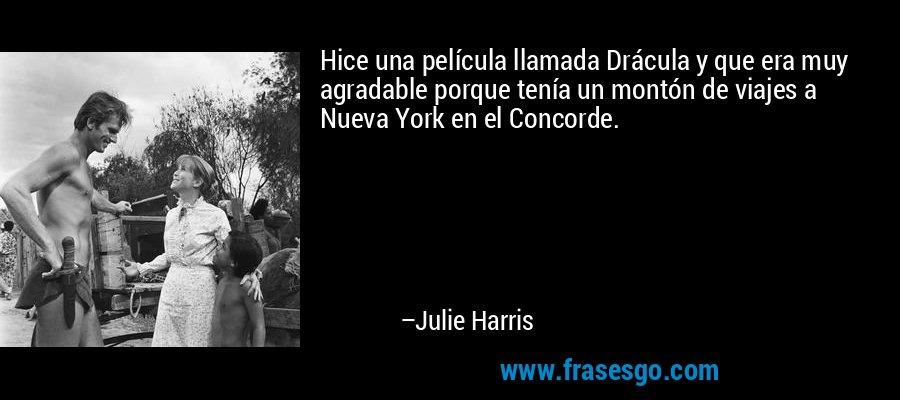 Hice una película llamada Drácula y que era muy agradable porque tenía un montón de viajes a Nueva York en el Concorde. – Julie Harris