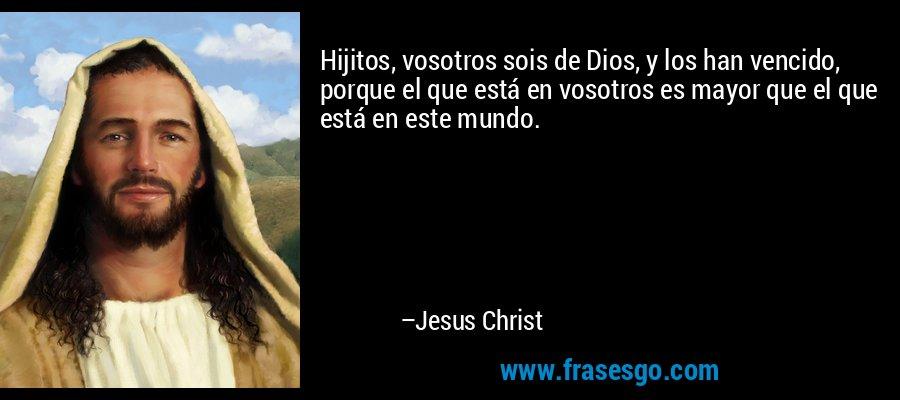 Hijitos, vosotros sois de Dios, y los han vencido, porque el que está en vosotros es mayor que el que está en este mundo. – Jesus Christ