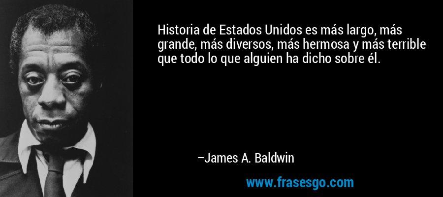 Historia de Estados Unidos es más largo, más grande, más diversos, más hermosa y más terrible que todo lo que alguien ha dicho sobre él. – James A. Baldwin