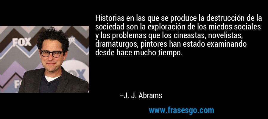 Historias en las que se produce la destrucción de la sociedad son la exploración de los miedos sociales y los problemas que los cineastas, novelistas, dramaturgos, pintores han estado examinando desde hace mucho tiempo. – J. J. Abrams