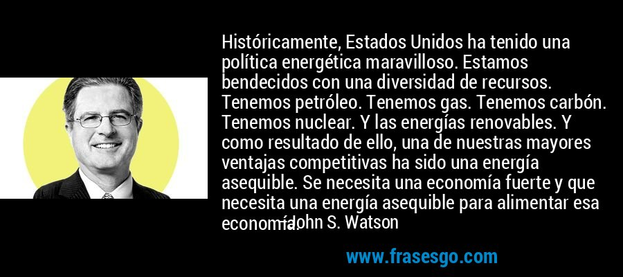 Históricamente, Estados Unidos ha tenido una política energética maravilloso. Estamos bendecidos con una diversidad de recursos. Tenemos petróleo. Tenemos gas. Tenemos carbón. Tenemos nuclear. Y las energías renovables. Y como resultado de ello, una de nuestras mayores ventajas competitivas ha sido una energía asequible. Se necesita una economía fuerte y que necesita una energía asequible para alimentar esa economía. – John S. Watson