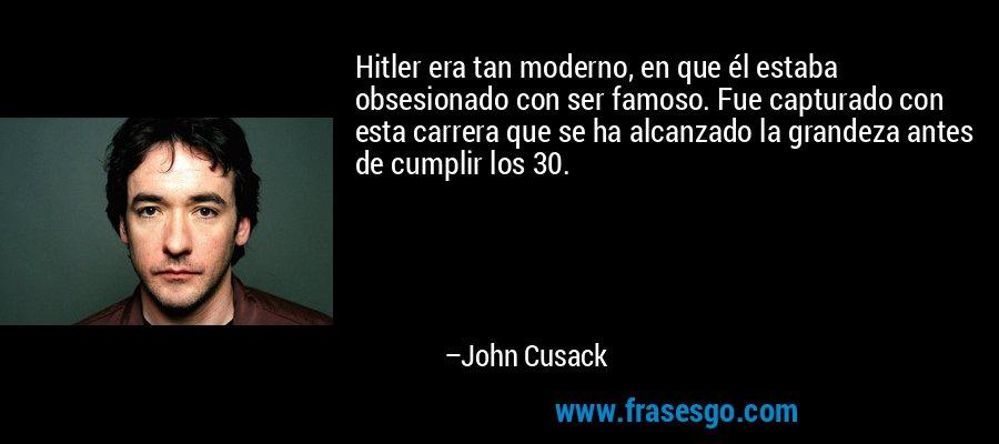 Hitler era tan moderno, en que él estaba obsesionado con ser famoso. Fue capturado con esta carrera que se ha alcanzado la grandeza antes de cumplir los 30. – John Cusack