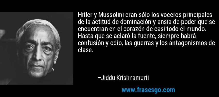 Hitler y Mussolini eran sólo los voceros principales de la actitud de dominación y ansia de poder que se encuentran en el corazón de casi todo el mundo. Hasta que se aclaró la fuente, siempre habrá confusión y odio, las guerras y los antagonismos de clase. – Jiddu Krishnamurti