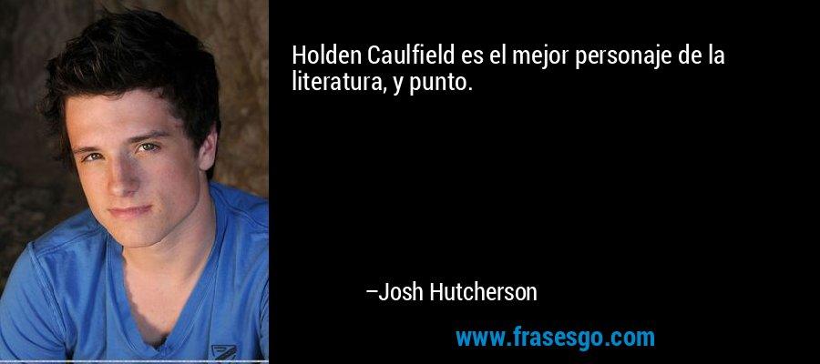 Holden Caulfield es el mejor personaje de la literatura, y punto. – Josh Hutcherson