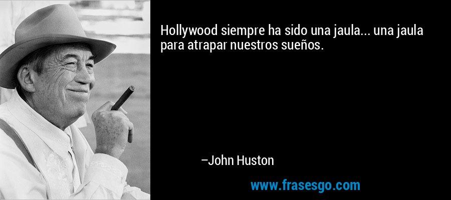 Hollywood siempre ha sido una jaula... una jaula para atrapar nuestros sueños. – John Huston