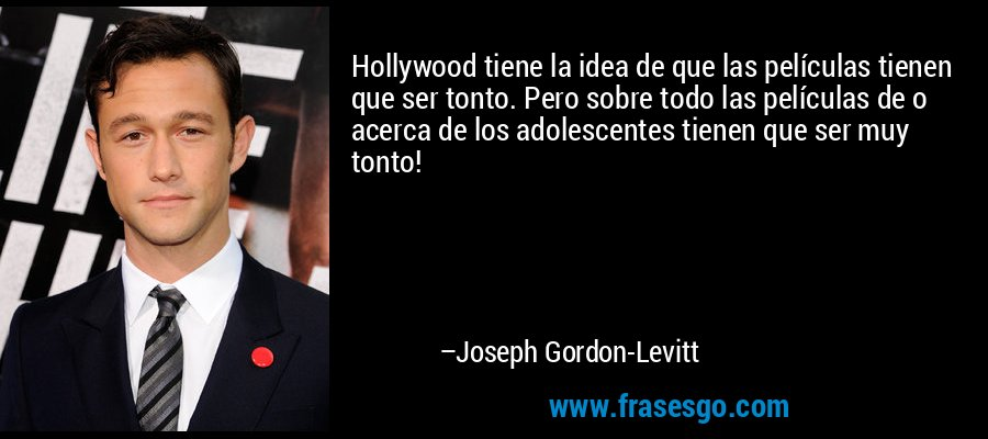 Hollywood tiene la idea de que las películas tienen que ser tonto. Pero sobre todo las películas de o acerca de los adolescentes tienen que ser muy tonto! – Joseph Gordon-Levitt