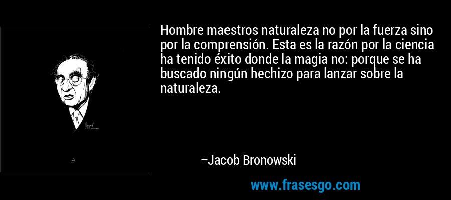 Hombre maestros naturaleza no por la fuerza sino por la comprensión. Esta es la razón por la ciencia ha tenido éxito donde la magia no: porque se ha buscado ningún hechizo para lanzar sobre la naturaleza. – Jacob Bronowski