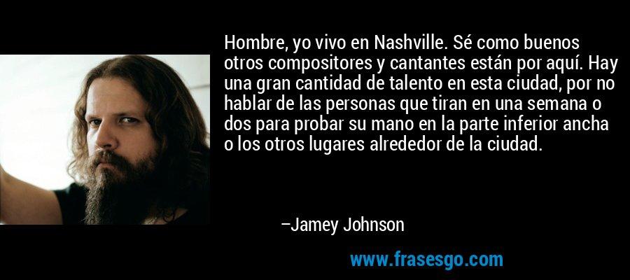 Hombre, yo vivo en Nashville. Sé como buenos otros compositores y cantantes están por aquí. Hay una gran cantidad de talento en esta ciudad, por no hablar de las personas que tiran en una semana o dos para probar su mano en la parte inferior ancha o los otros lugares alrededor de la ciudad. – Jamey Johnson