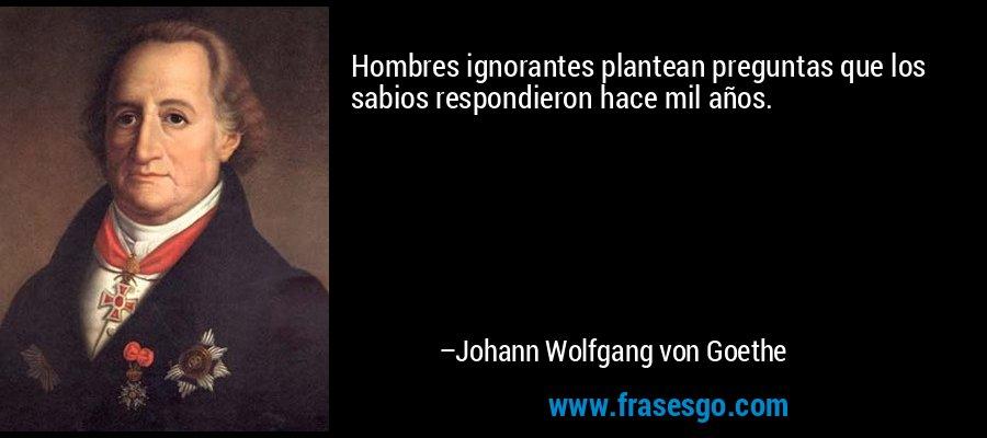 Hombres ignorantes plantean preguntas que los sabios respondieron hace mil años. – Johann Wolfgang von Goethe