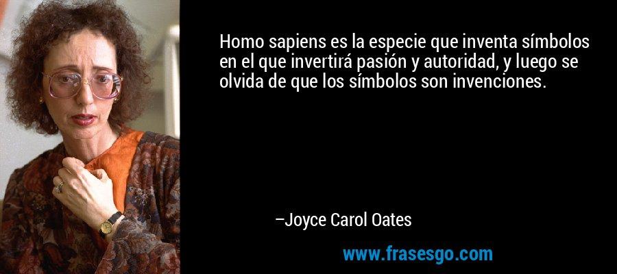 Homo sapiens es la especie que inventa símbolos en el que invertirá pasión y autoridad, y luego se olvida de que los símbolos son invenciones. – Joyce Carol Oates