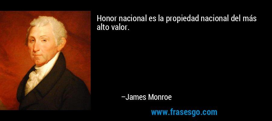 Honor nacional es la propiedad nacional del más alto valor. – James Monroe