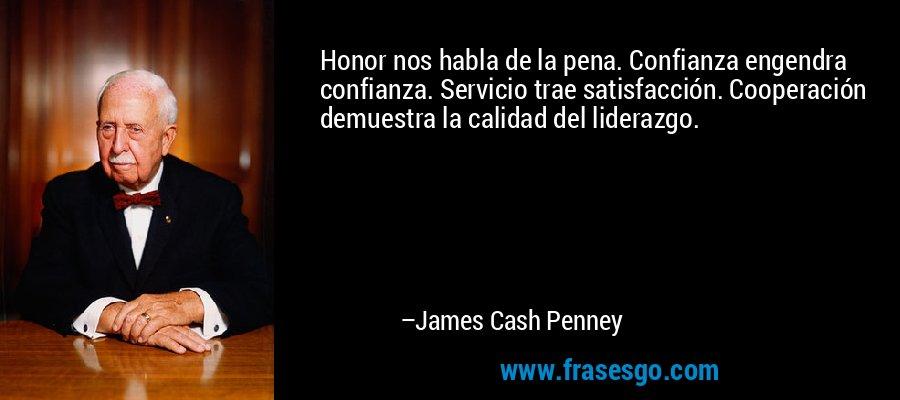 Honor nos habla de la pena. Confianza engendra confianza. Servicio trae satisfacción. Cooperación demuestra la calidad del liderazgo. – James Cash Penney