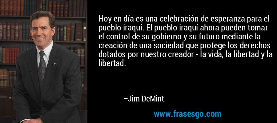 Hoy en día es una celebración de esperanza para el pueblo iraquí. El pueblo iraquí ahora pueden tomar el control de su gobierno y su futuro mediante la creación de una sociedad que protege los derechos dotados por nuestro creador - la vida, la libertad y la libertad. – Jim DeMint