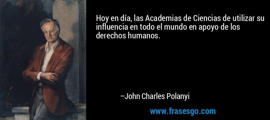 Hoy en día, las Academias de Ciencias de utilizar su influencia en todo el mundo en apoyo de los derechos humanos. – John Charles Polanyi