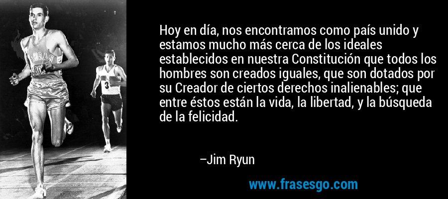 Hoy en día, nos encontramos como país unido y estamos mucho más cerca de los ideales establecidos en nuestra Constitución que todos los hombres son creados iguales, que son dotados por su Creador de ciertos derechos inalienables; que entre éstos están la vida, la libertad, y la búsqueda de la felicidad. – Jim Ryun