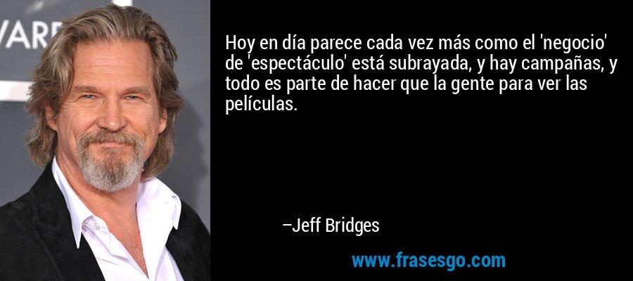 Hoy en día parece cada vez más como el 'negocio' de 'espectáculo' está subrayada, y hay campañas, y todo es parte de hacer que la gente para ver las películas. – Jeff Bridges