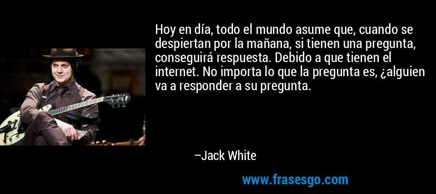 Hoy en día, todo el mundo asume que, cuando se despiertan por la mañana, si tienen una pregunta, conseguirá respuesta. Debido a que tienen el internet. No importa lo que la pregunta es, ¿alguien va a responder a su pregunta. – Jack White