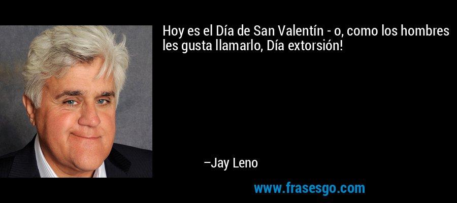 Hoy es el Día de San Valentín - o, como los hombres les gusta llamarlo, Día extorsión! – Jay Leno