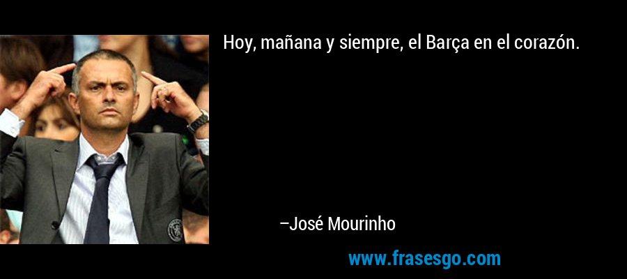 Hoy, mañana y siempre, el Barça en el corazón. – José Mourinho