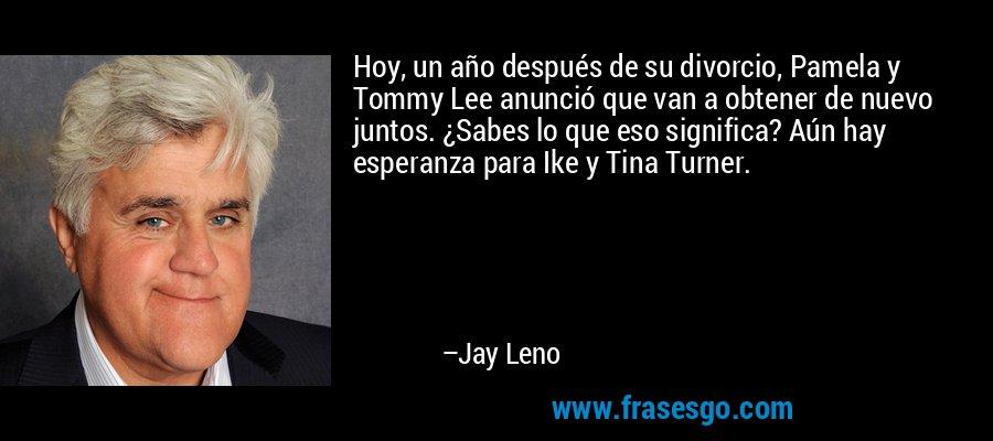 Hoy, un año después de su divorcio, Pamela y Tommy Lee anunció que van a obtener de nuevo juntos. ¿Sabes lo que eso significa? Aún hay esperanza para Ike y Tina Turner. – Jay Leno
