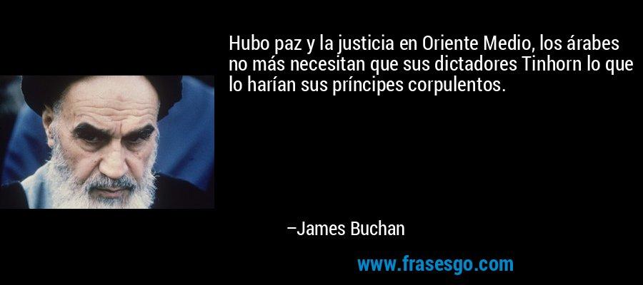 Hubo paz y la justicia en Oriente Medio, los árabes no más necesitan que sus dictadores Tinhorn lo que lo harían sus príncipes corpulentos. – James Buchan