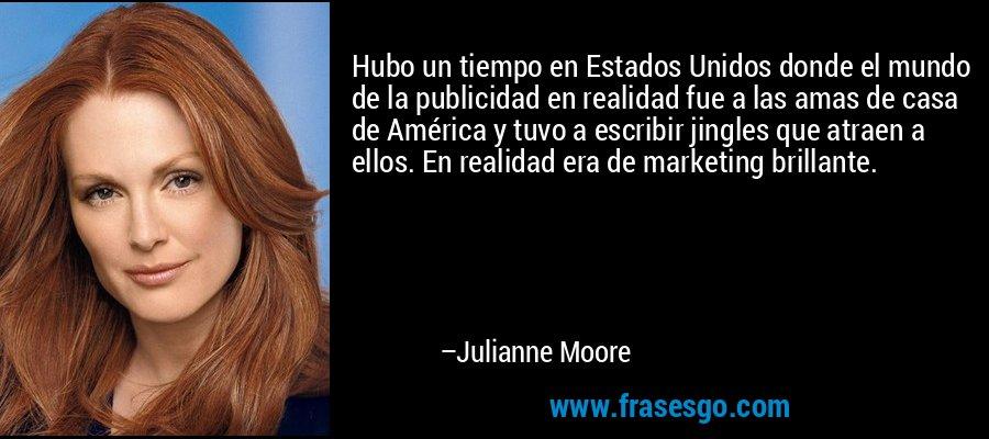 Hubo un tiempo en Estados Unidos donde el mundo de la publicidad en realidad fue a las amas de casa de América y tuvo a escribir jingles que atraen a ellos. En realidad era de marketing brillante. – Julianne Moore