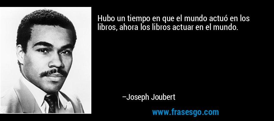 Hubo un tiempo en que el mundo actuó en los libros, ahora los libros actuar en el mundo. – Joseph Joubert