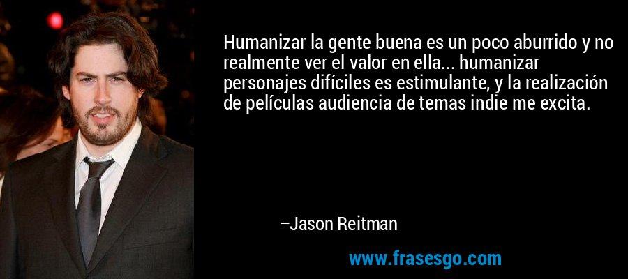 Humanizar la gente buena es un poco aburrido y no realmente ver el valor en ella... humanizar personajes difíciles es estimulante, y la realización de películas audiencia de temas indie me excita. – Jason Reitman