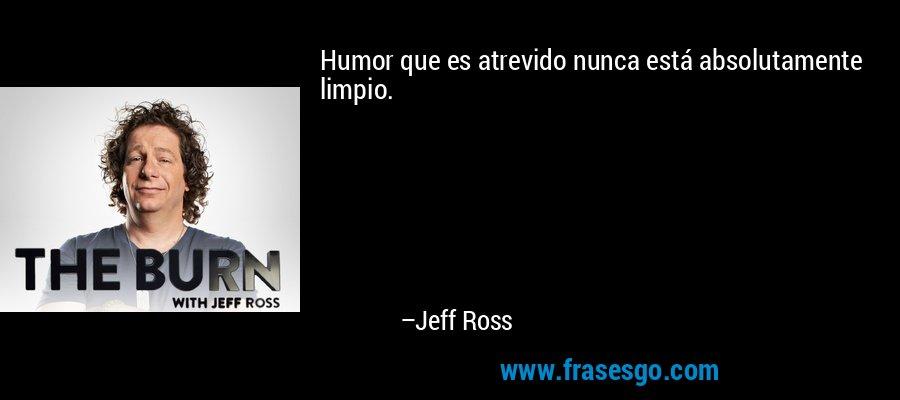 Humor que es atrevido nunca está absolutamente limpio. – Jeff Ross