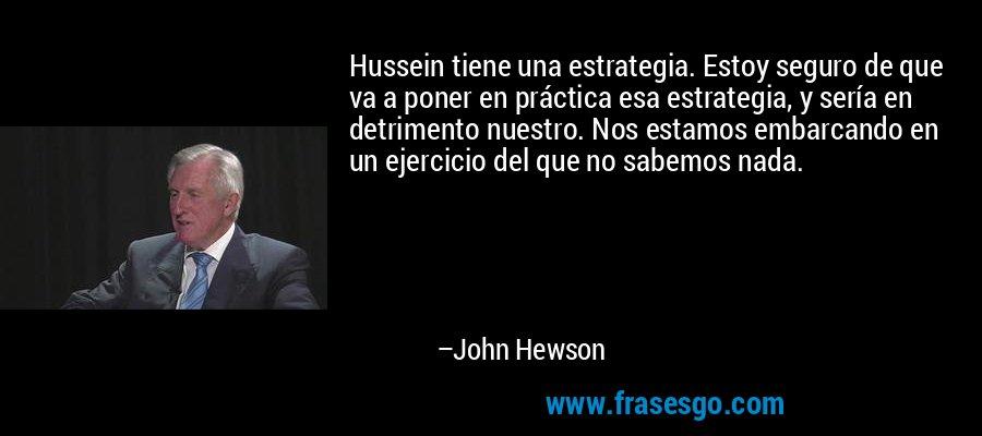Hussein tiene una estrategia. Estoy seguro de que va a poner en práctica esa estrategia, y sería en detrimento nuestro. Nos estamos embarcando en un ejercicio del que no sabemos nada. – John Hewson