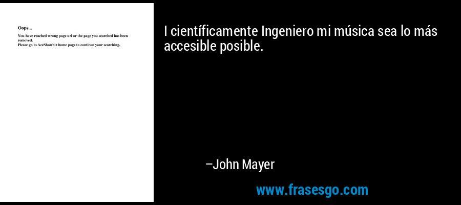 I científicamente Ingeniero mi música sea lo más accesible posible. – John Mayer